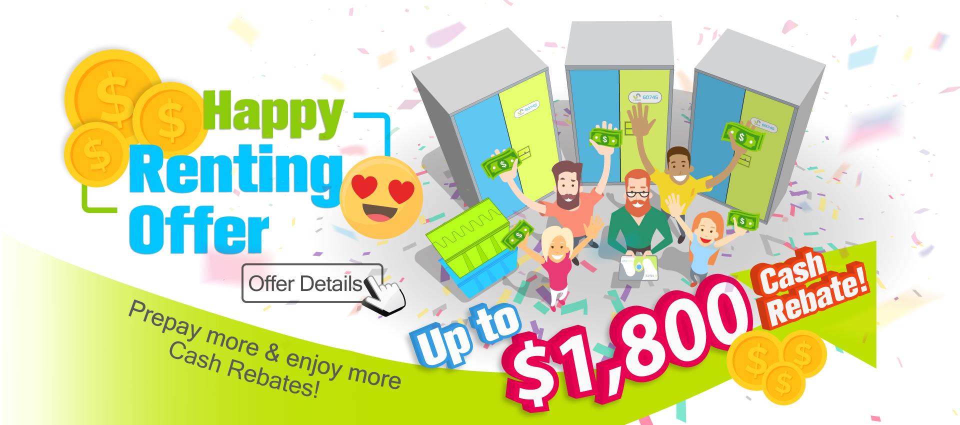 Happy Renting Offer : Up to $1,800 Cash Rebate! Prepay more & enjoy more Cash Rebates!